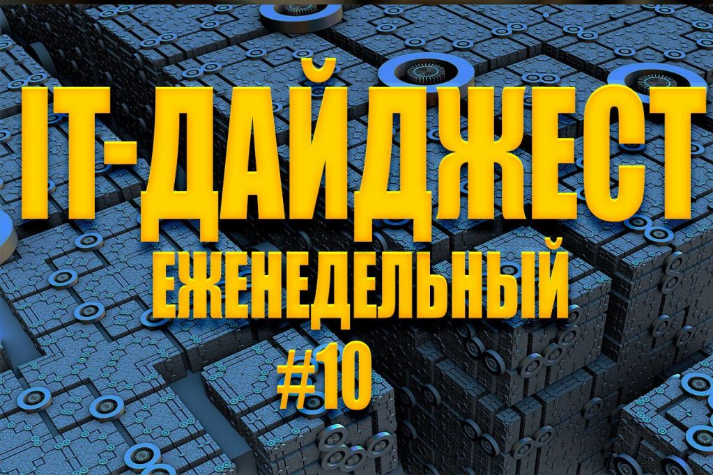 Еженедельный IT-дайджест #10